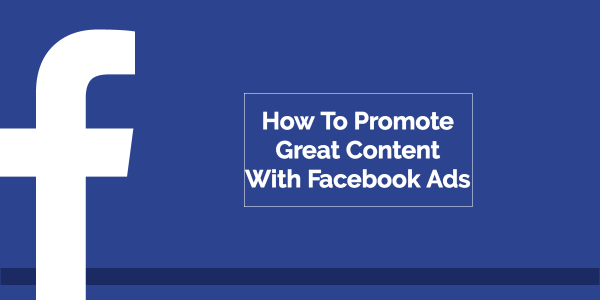 How To Promote Great Content With Facebook Ads
