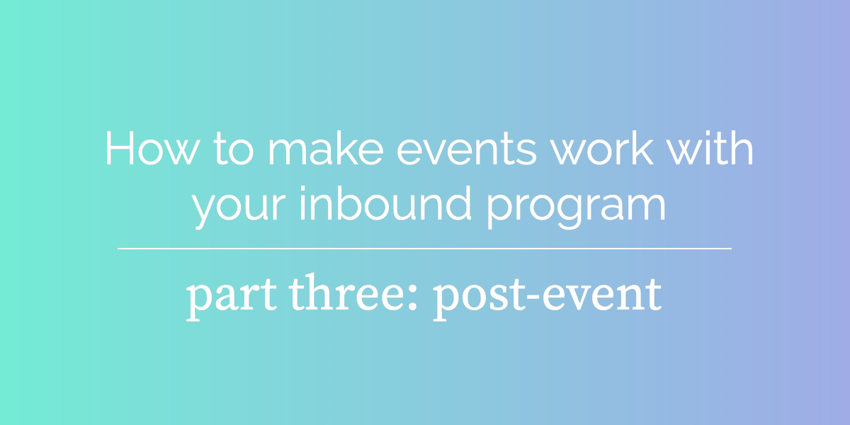 How to make events work with your inbound program, part three: post-event