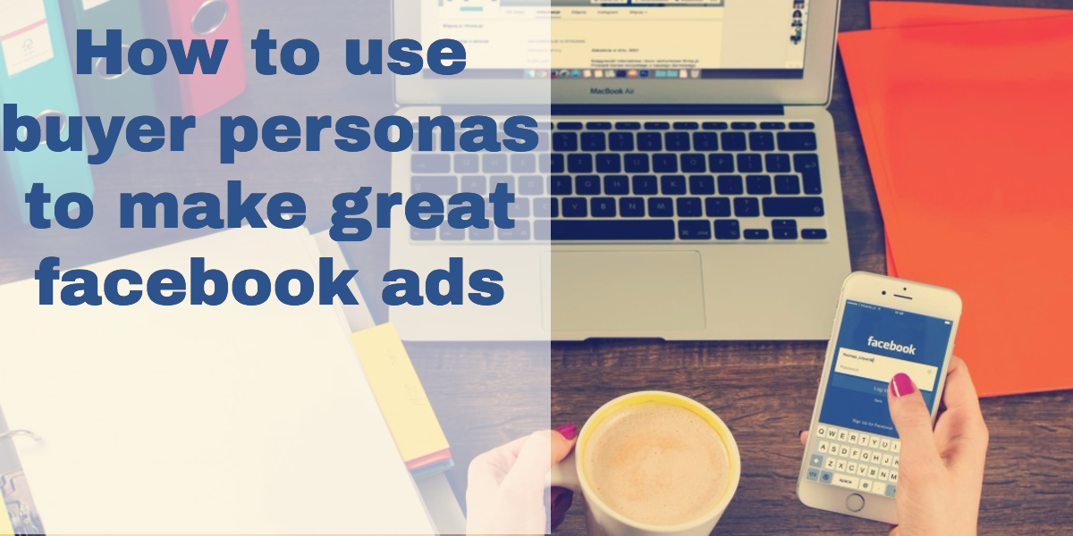How to use buyer personas to make great Facebook ads