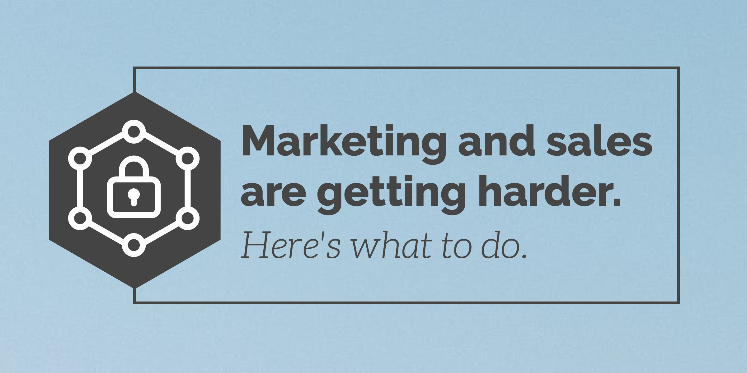 Marketing and sales are getting harder. Here's what to do.