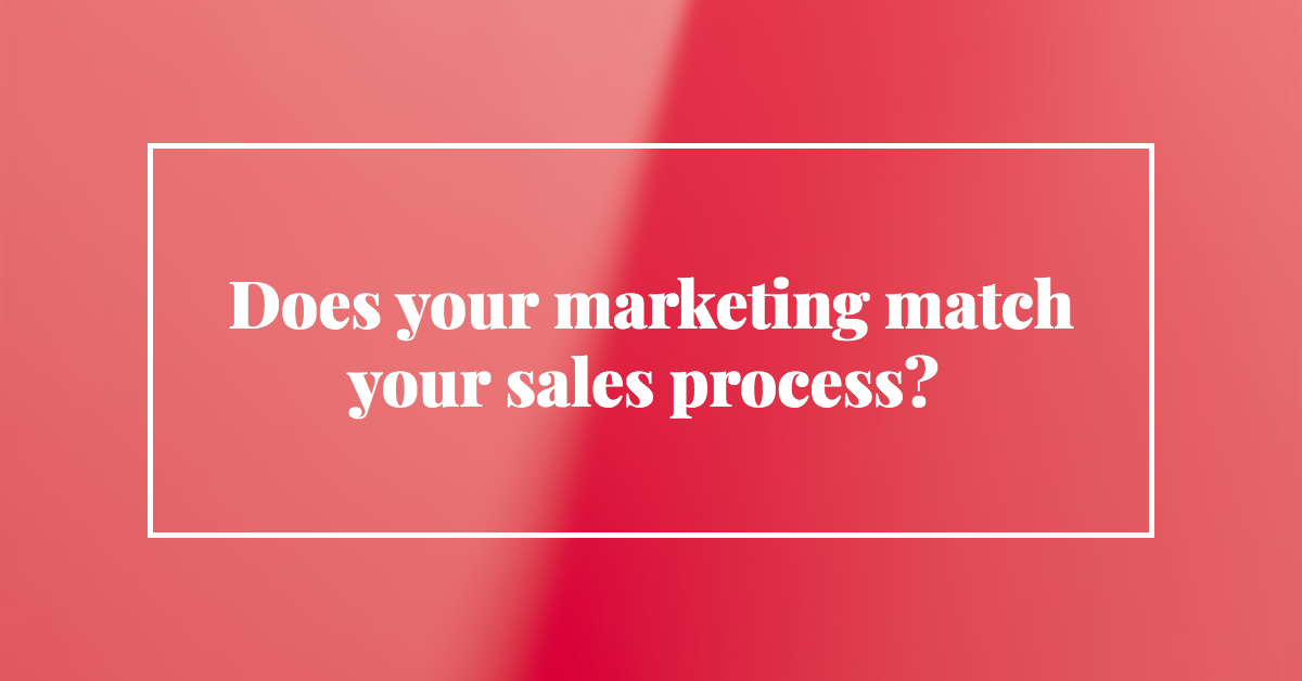 Does your marketing match your sales process?