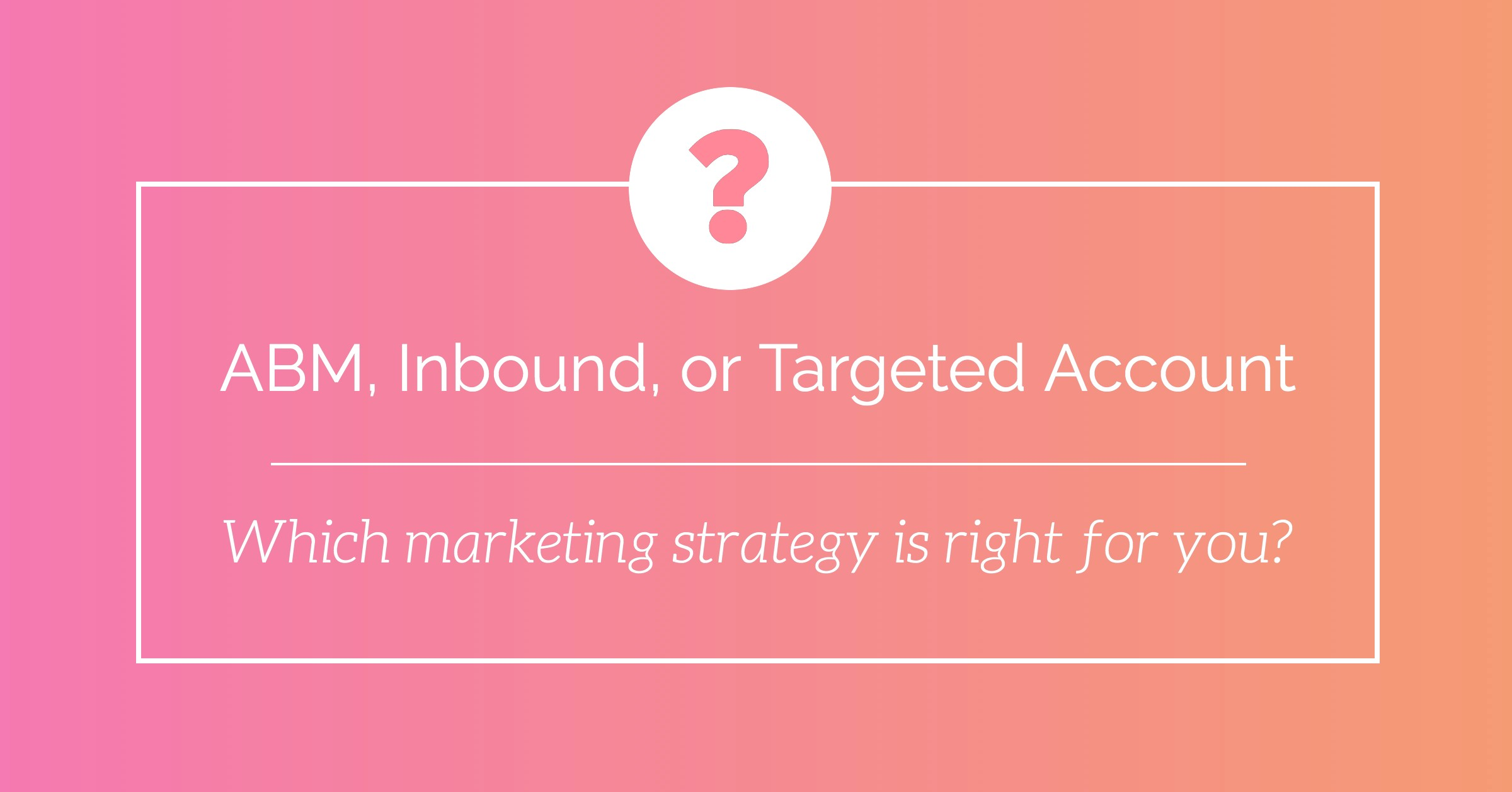 ABM, Inbound, Targeted Account: Which marketing strategy is right for you?